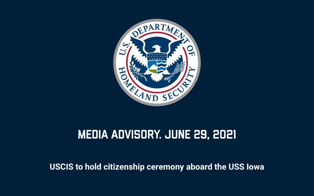 Media Advisory: USCIS to Welcome 50 New Citizens Aboard the Battleship IOWA on Thursday, July 1st.